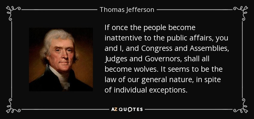 If once the people become inattentive to the public affairs, you and I, and Congress and Assemblies, Judges and Governors, shall all become wolves. It seems to be the law of our general nature, in spite of individual exceptions. - Thomas Jefferson