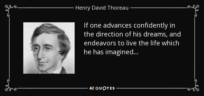 If one advances confidently in the direction of his dreams, and endeavors to live the life which he has imagined... - Henry David Thoreau