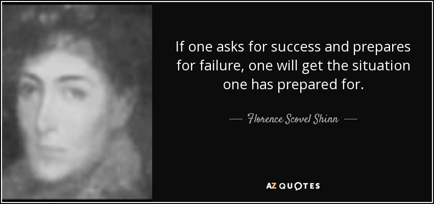 If one asks for success and prepares for failure, one will get the situation one has prepared for. - Florence Scovel Shinn