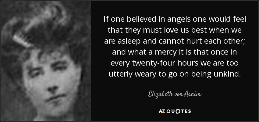 If one believed in angels one would feel that they must love us best when we are asleep and cannot hurt each other; and what a mercy it is that once in every twenty-four hours we are too utterly weary to go on being unkind. - Elizabeth von Arnim