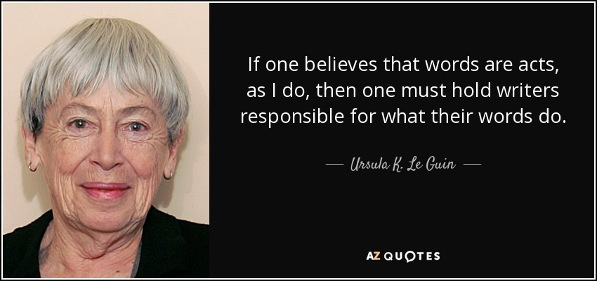 If one believes that words are acts, as I do, then one must hold writers responsible for what their words do. - Ursula K. Le Guin