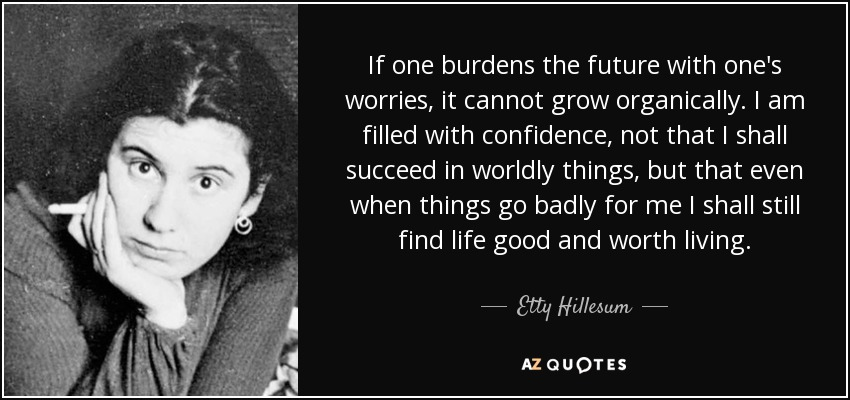 If one burdens the future with one's worries, it cannot grow organically. I am filled with confidence, not that I shall succeed in worldly things, but that even when things go badly for me I shall still find life good and worth living. - Etty Hillesum