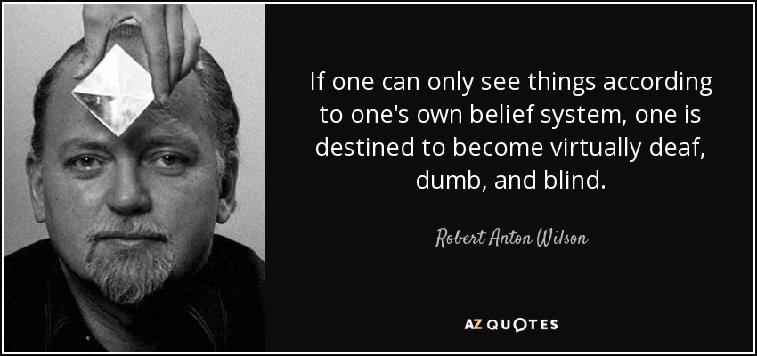 If one can only see things according to one's own belief system, one is destined to become virtually deaf, dumb, and blind. - Robert Anton Wilson