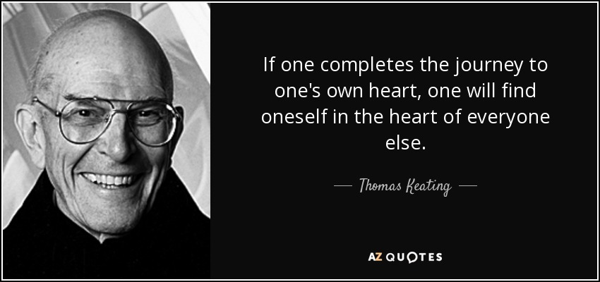 If one completes the journey to one's own heart, one will find oneself in the heart of everyone else. - Thomas Keating