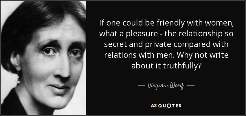 If one could be friendly with women, what a pleasure - the relationship so secret and private compared with relations with men. Why not write about it truthfully? - Virginia Woolf