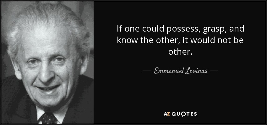 If one could possess, grasp, and know the other, it would not be other. - Emmanuel Levinas