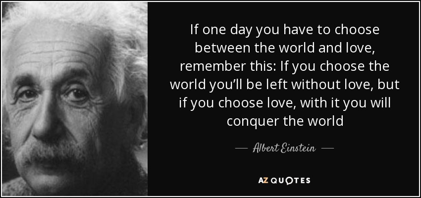 If one day you have to choose between the world and love, remember this: If you choose the world you'll be left without love, but if you choose love, with it you will conquer the world - Albert Einstein