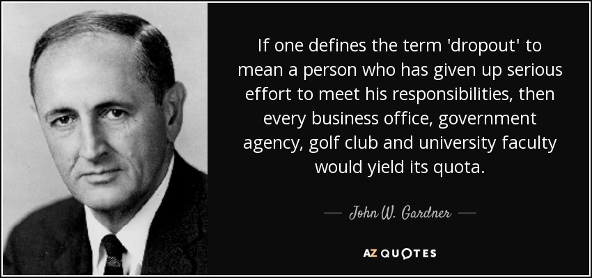 If one defines the term 'dropout' to mean a person who has given up serious effort to meet his responsibilities, then every business office, government agency, golf club and university faculty would yield its quota. - John W. Gardner