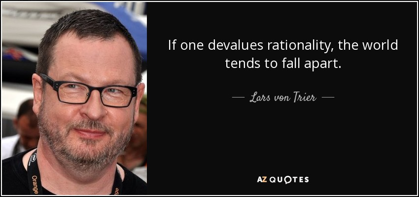 If one devalues rationality, the world tends to fall apart. - Lars von Trier