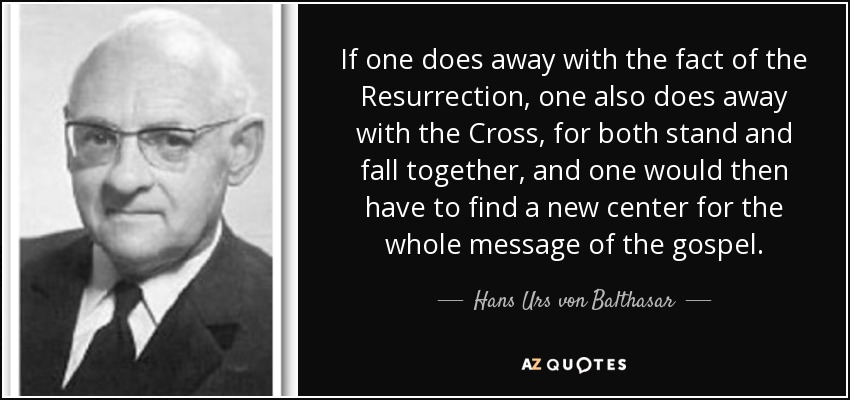 If one does away with the fact of the Resurrection, one also does away with the Cross, for both stand and fall together, and one would then have to find a new center for the whole message of the gospel. - Hans Urs von Balthasar