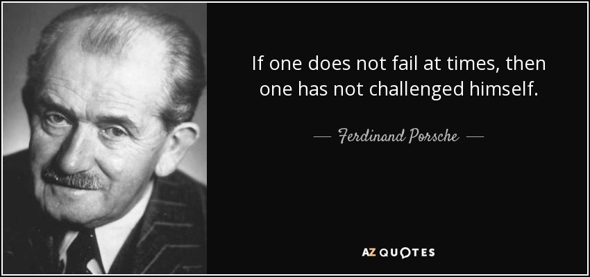 If one does not fail at times, then one has not challenged himself. - Ferdinand Porsche