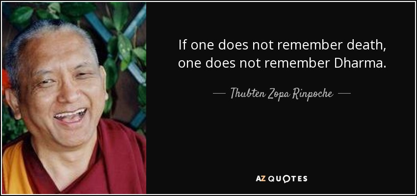 If one does not remember death, one does not remember Dharma. - Thubten Zopa Rinpoche