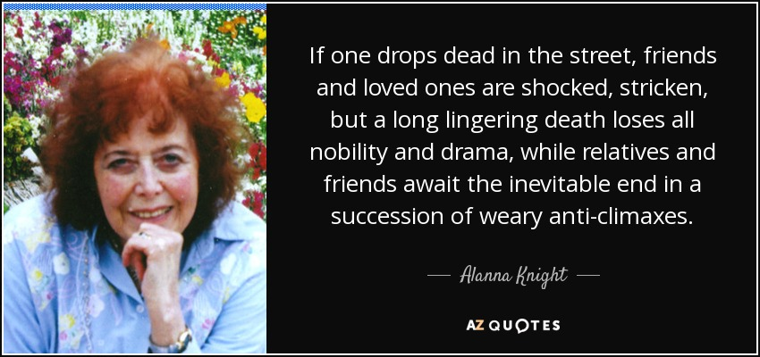 If one drops dead in the street, friends and loved ones are shocked, stricken, but a long lingering death loses all nobility and drama, while relatives and friends await the inevitable end in a succession of weary anti-climaxes. - Alanna Knight
