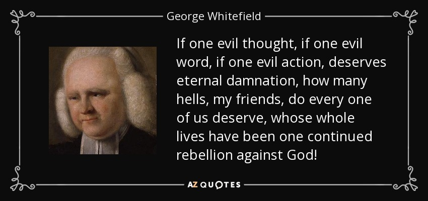 If one evil thought, if one evil word, if one evil action, deserves eternal damnation, how many hells, my friends, do every one of us deserve, whose whole lives have been one continued rebellion against God! - George Whitefield