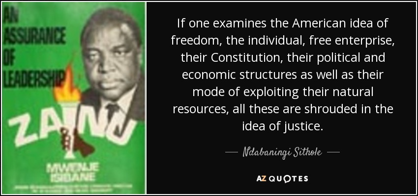 If one examines the American idea of freedom, the individual, free enterprise, their Constitution, their political and economic structures as well as their mode of exploiting their natural resources, all these are shrouded in the idea of justice. - Ndabaningi Sithole