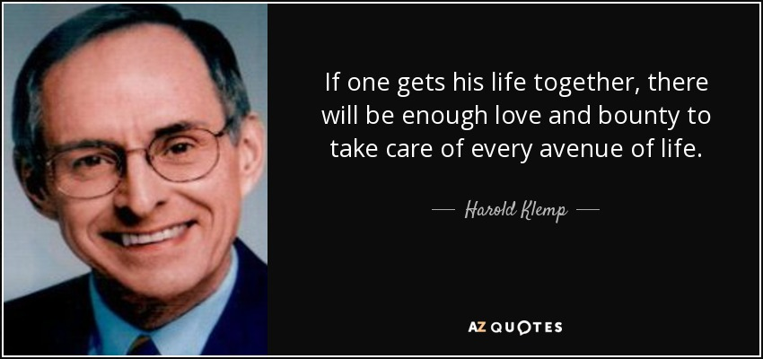 If one gets his life together, there will be enough love and bounty to take care of every avenue of life. - Harold Klemp