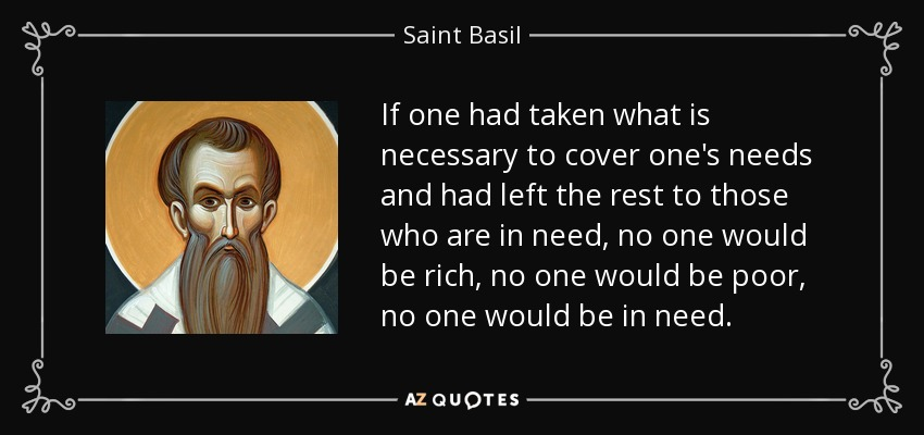 If one had taken what is necessary to cover one's needs and had left the rest to those who are in need, no one would be rich, no one would be poor, no one would be in need. - Saint Basil