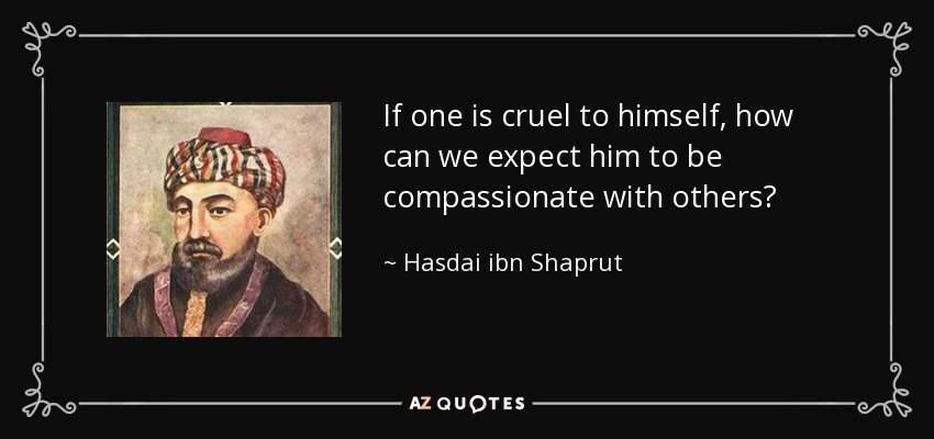 If one is cruel to himself, how can we expect him to be compassionate with others? - Hasdai ibn Shaprut
