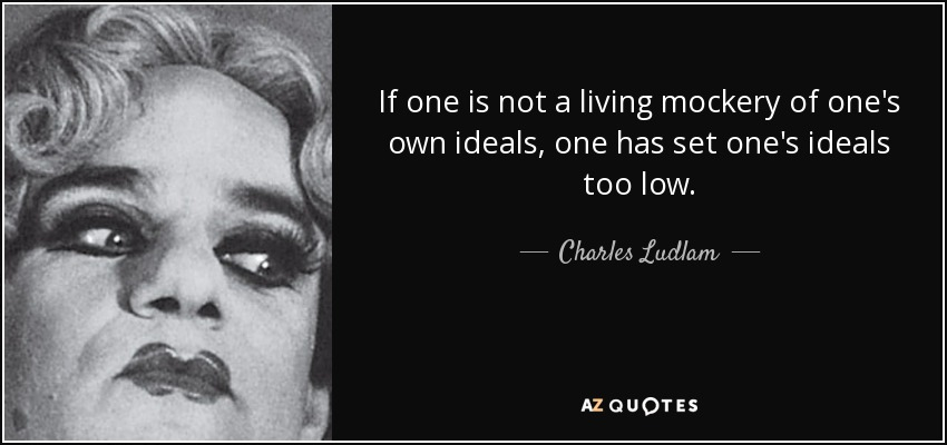 If one is not a living mockery of one's own ideals, one has set one's ideals too low. - Charles Ludlam