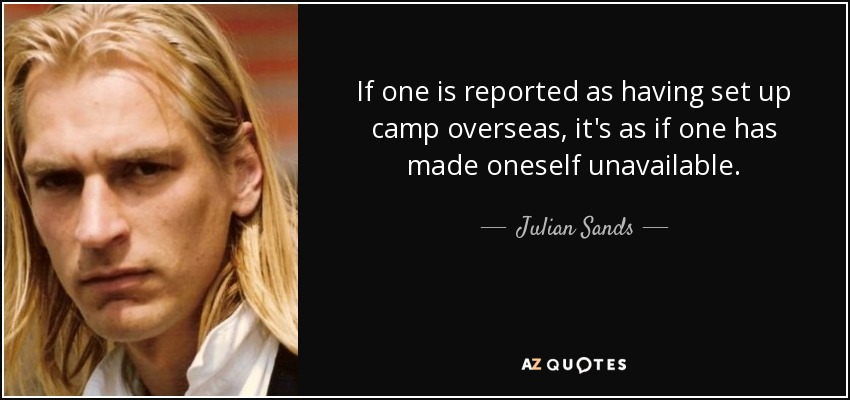 If one is reported as having set up camp overseas, it's as if one has made oneself unavailable. - Julian Sands