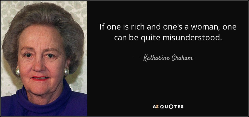 If one is rich and one's a woman, one can be quite misunderstood. - Katharine Graham