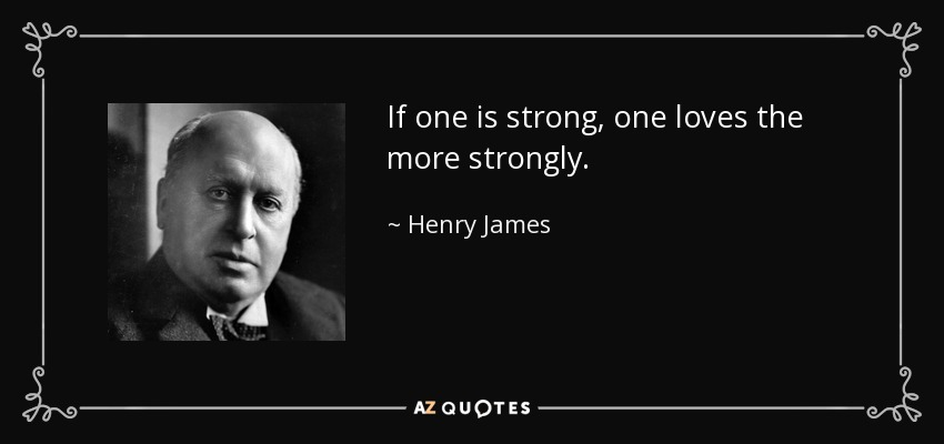 If one is strong, one loves the more strongly. - Henry James
