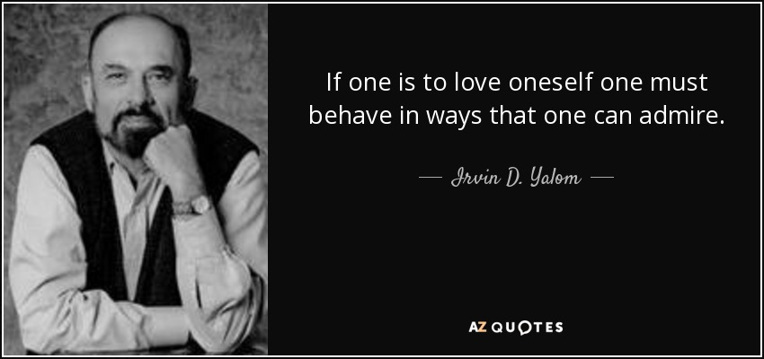 If one is to love oneself one must behave in ways that one can admire. - Irvin D. Yalom
