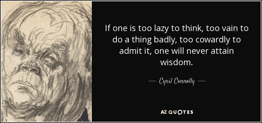 If one is too lazy to think, too vain to do a thing badly, too cowardly to admit it, one will never attain wisdom. - Cyril Connolly