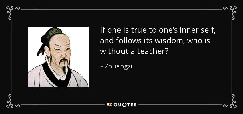 If one is true to one's inner self, and follows its wisdom, who is without a teacher? - Zhuangzi