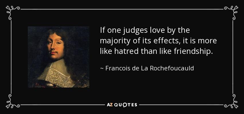 If one judges love by the majority of its effects, it is more like hatred than like friendship. - Francois de La Rochefoucauld
