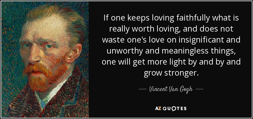 If one keeps loving faithfully what is really worth loving, and does not waste one's love on insignificant and unworthy and meaningless things, one will get more light by and by and grow stronger. - Vincent Van Gogh