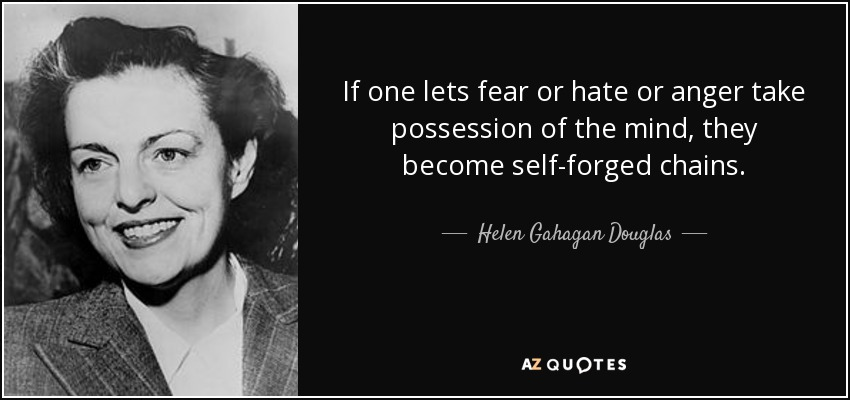 If one lets fear or hate or anger take possession of the mind, they become self-forged chains. - Helen Gahagan Douglas
