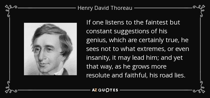 If one listens to the faintest but constant suggestions of his genius, which are certainly true, he sees not to what extremes, or even insanity, it may lead him; and yet that way, as he grows more resolute and faithful, his road lies. - Henry David Thoreau