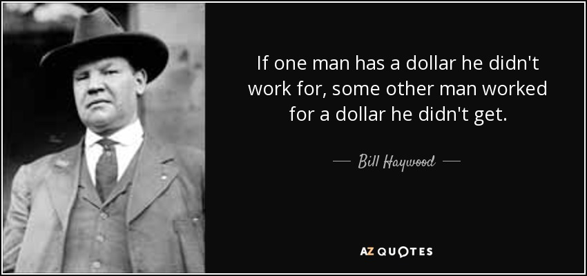 If one man has a dollar he didn't work for, some other man worked for a dollar he didn't get. - Bill Haywood