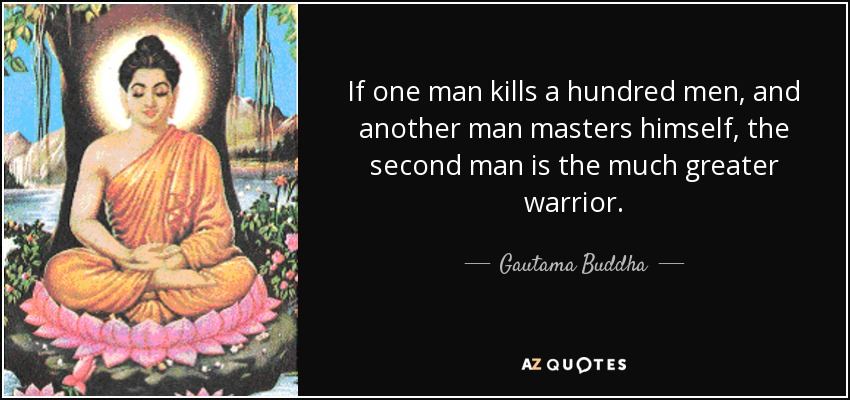If one man kills a hundred men, and another man masters himself, the second man is the much greater warrior. - Gautama Buddha