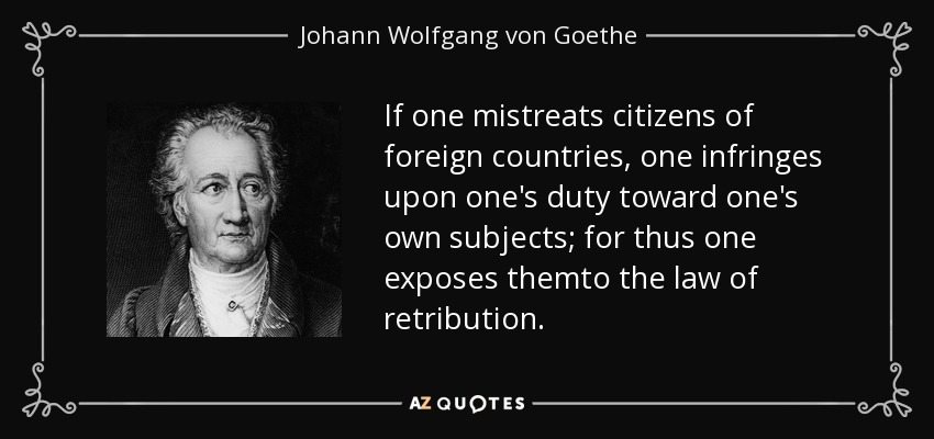 If one mistreats citizens of foreign countries, one infringes upon one's duty toward one's own subjects; for thus one exposes themto the law of retribution. - Johann Wolfgang von Goethe