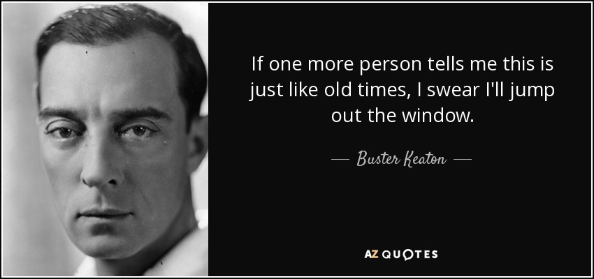 If one more person tells me this is just like old times, I swear I'll jump out the window. - Buster Keaton