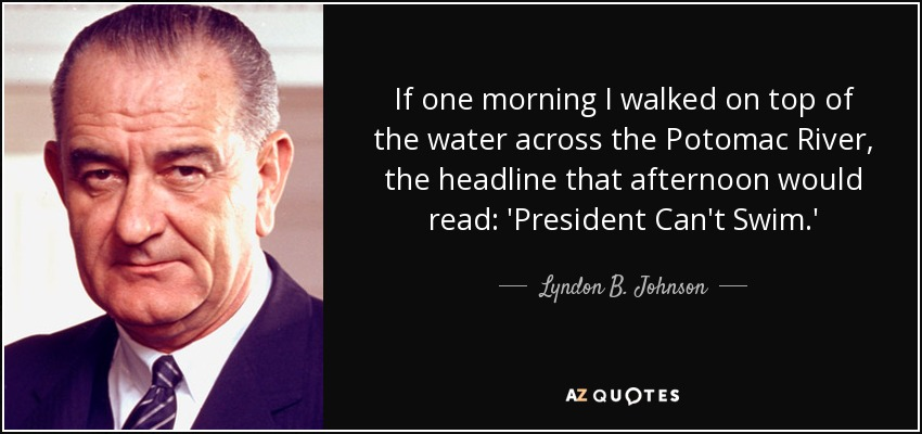 If one morning I walked on top of the water across the Potomac River, the headline that afternoon would read: 'President Can't Swim.' - Lyndon B. Johnson