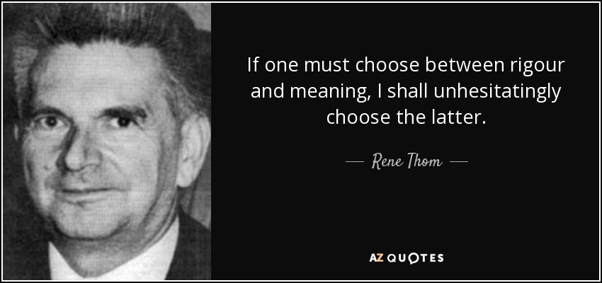 If one must choose between rigour and meaning, I shall unhesitatingly choose the latter. - Rene Thom