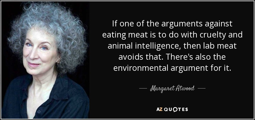 If one of the arguments against eating meat is to do with cruelty and animal intelligence, then lab meat avoids that. There's also the environmental argument for it. - Margaret Atwood