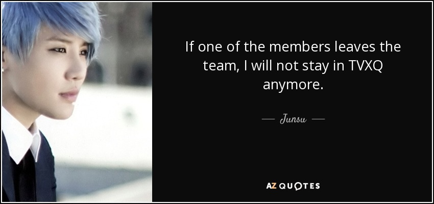 If one of the members leaves the team, I will not stay in TVXQ anymore. - Junsu