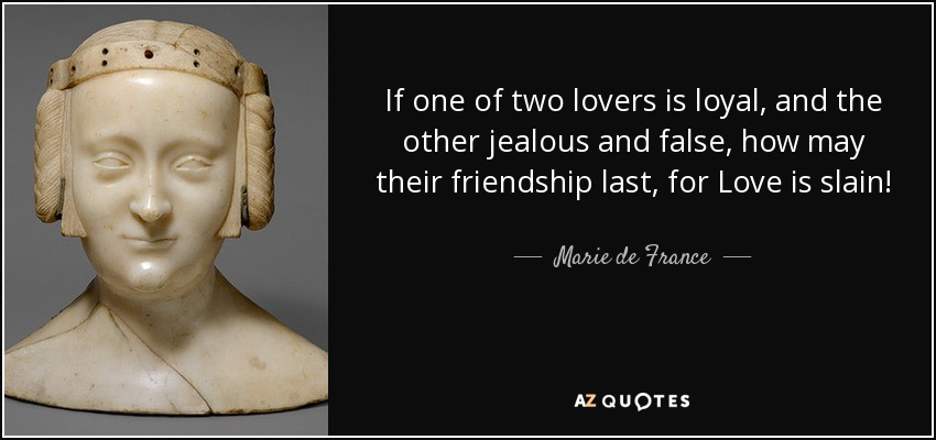 If one of two lovers is loyal, and the other jealous and false, how may their friendship last, for Love is slain! - Marie de France