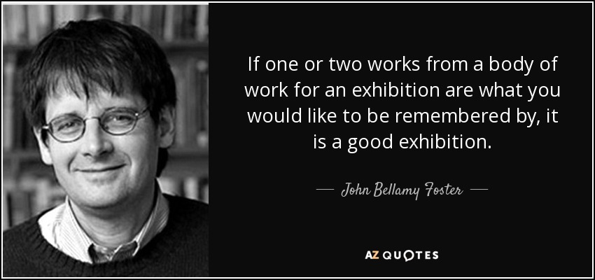 If one or two works from a body of work for an exhibition are what you would like to be remembered by, it is a good exhibition. - John Bellamy Foster