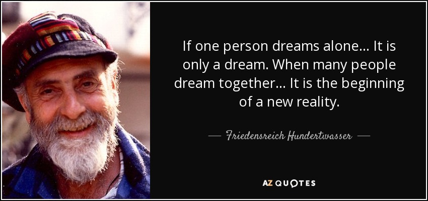If one person dreams alone... It is only a dream. When many people dream together... It is the beginning of a new reality. - Friedensreich Hundertwasser