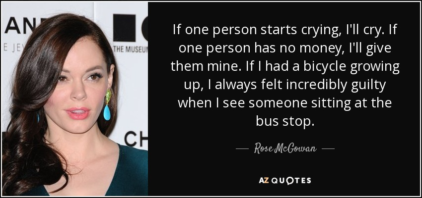 If one person starts crying, I'll cry. If one person has no money, I'll give them mine. If I had a bicycle growing up, I always felt incredibly guilty when I see someone sitting at the bus stop. - Rose McGowan