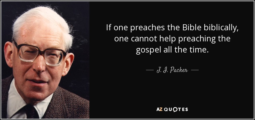 If one preaches the Bible biblically, one cannot help preaching the gospel all the time. - J. I. Packer