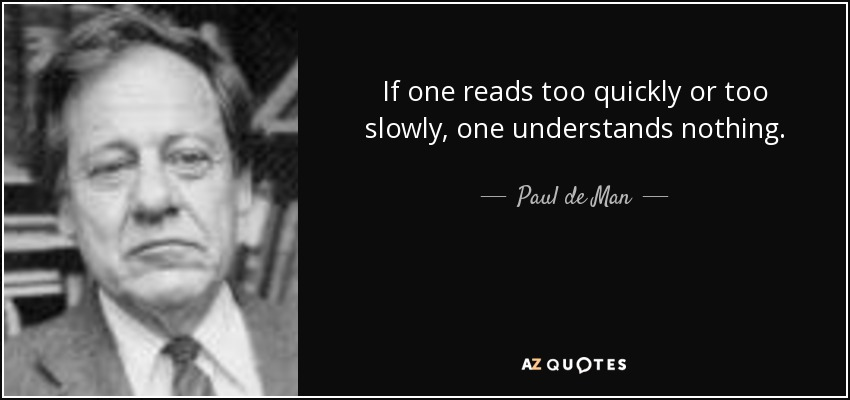 If one reads too quickly or too slowly, one understands nothing. - Paul de Man