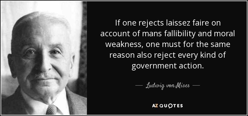 If one rejects laissez faire on account of mans fallibility and moral weakness, one must for the same reason also reject every kind of government action. - Ludwig von Mises