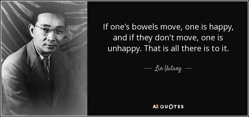 If one's bowels move, one is happy, and if they don't move, one is unhappy. That is all there is to it. - Lin Yutang