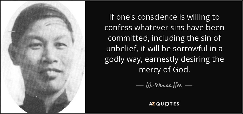 If one's conscience is willing to confess whatever sins have been committed, including the sin of unbelief, it will be sorrowful in a godly way, earnestly desiring the mercy of God. - Watchman Nee